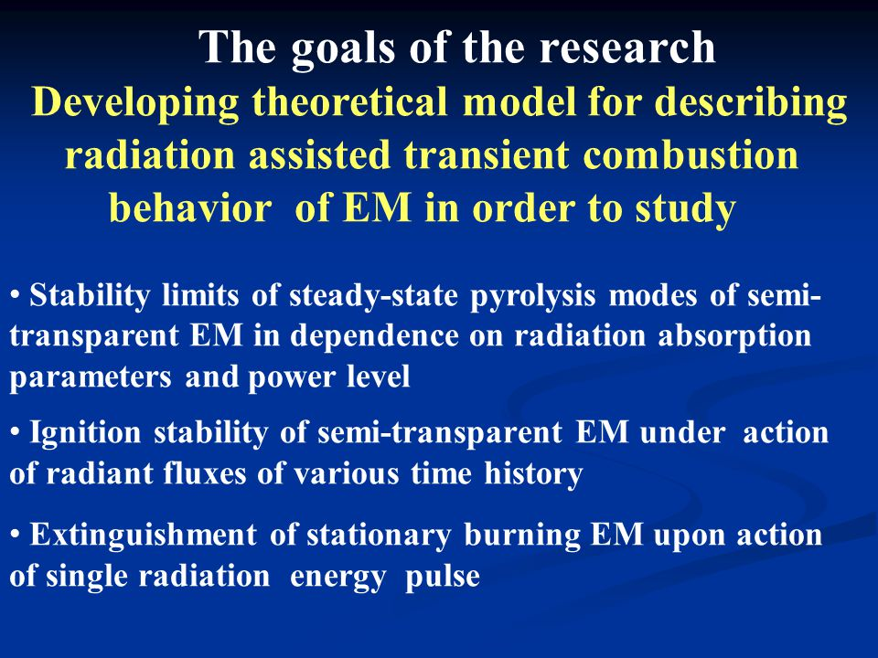The goals of the research Developing theoretical model for describing radiation assisted transient combustion behavior of EM in order to study Stability limits of steady-state pyrolysis modes of semi- transparent EM in dependence on radiation absorption parameters and power level Ignition stability of semi-transparent EM under action of radiant fluxes of various time history Extinguishment of stationary burning EM upon action of single radiation energy pulse