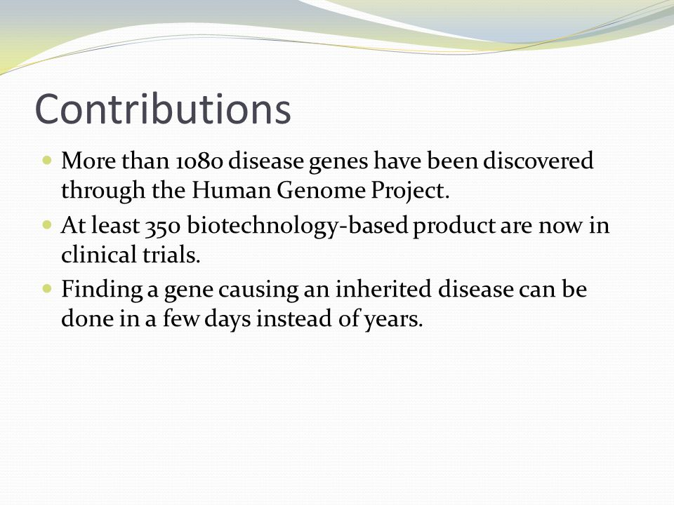 Contributions More than 1080 disease genes have been discovered through the Human Genome Project. At least 350 biotechnology-based product are now in
