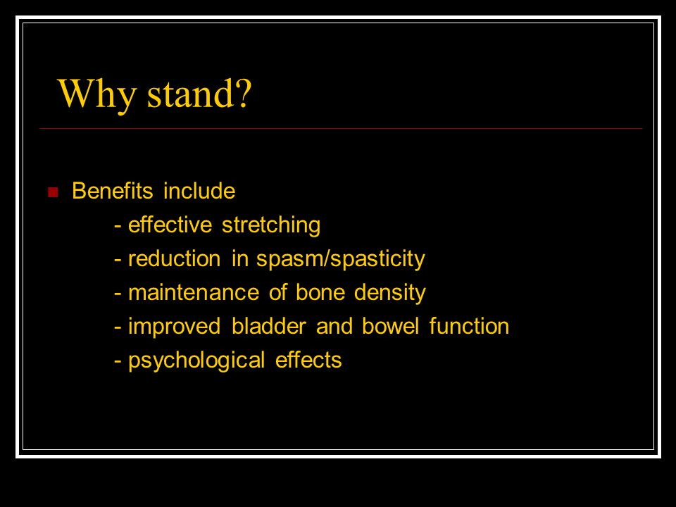 Why stand? Benefits include - effective stretching - reduction in spasm/spasticity - maintenance of bone density - improved bladder and bowel function