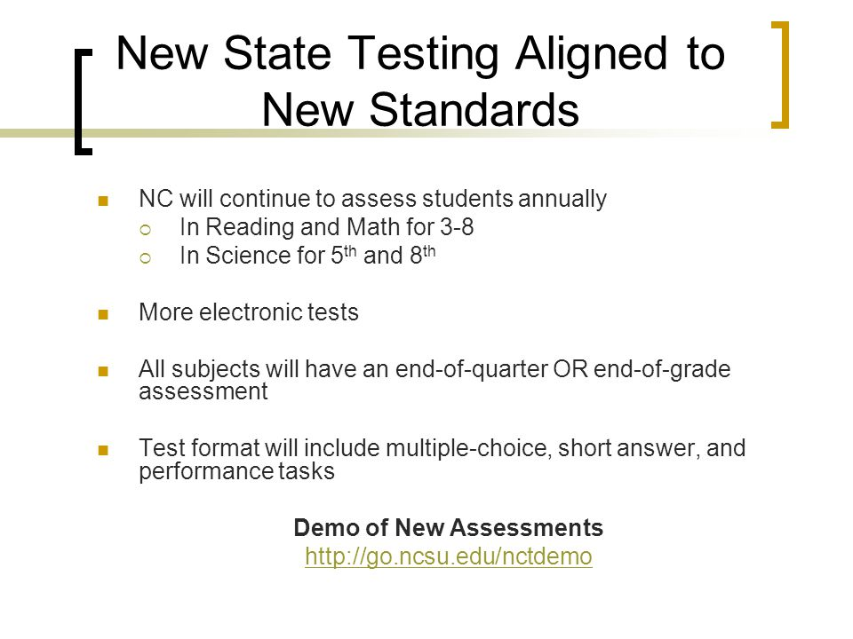 New State Testing Aligned to New Standards NC will continue to assess students annually  In Reading and Math for 3-8  In Science for 5 th and 8 th More electronic tests All subjects will have an end-of-quarter OR end-of-grade assessment Test format will include multiple-choice, short answer, and performance tasks Demo of New Assessments http://go.ncsu.edu/nctdemo