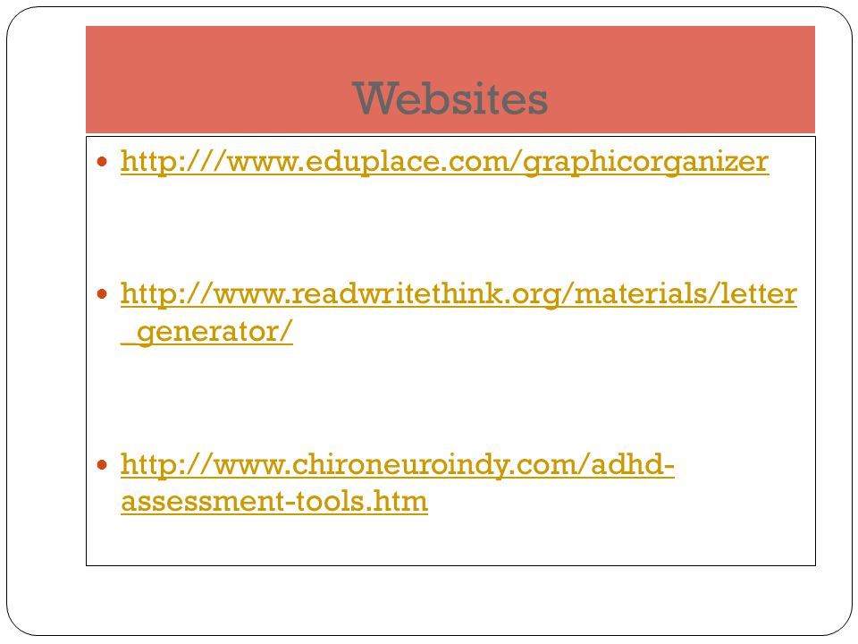 Websites http:///www.eduplace.com/graphicorganizer http://www.readwritethink.org/materials/letter _generator/ http://www.readwritethink.org/materials/letter _generator/ http://www.chironeuroindy.com/adhd- assessment-tools.htm http://www.chironeuroindy.com/adhd- assessment-tools.htm