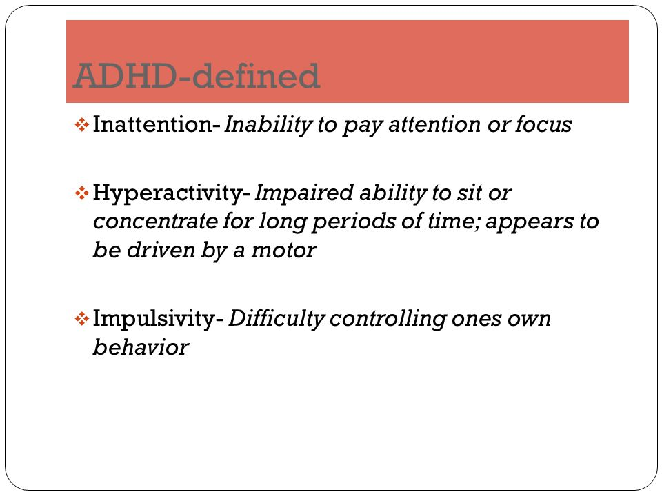 ADHD-defined  Inattention- Inability to pay attention or focus  Hyperactivity- Impaired ability to sit or concentrate for long periods of time; appears to be driven by a motor  Impulsivity- Difficulty controlling ones own behavior