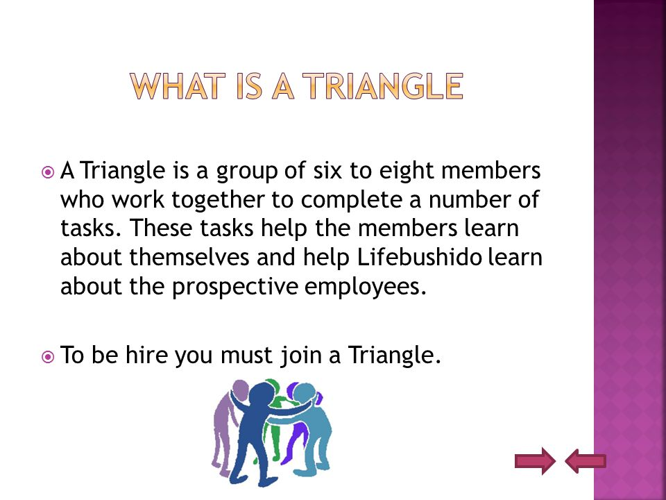  A Triangle is a group of six to eight members who work together to complete a number of tasks.