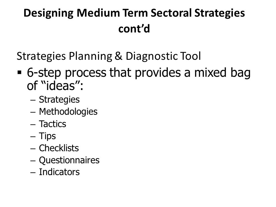 "Designing Medium Term Sectoral Strategies cont'd Strategies Planning & Diagnostic Tool  6-step process that provides a mixed bag of ""ideas"": – Strate"