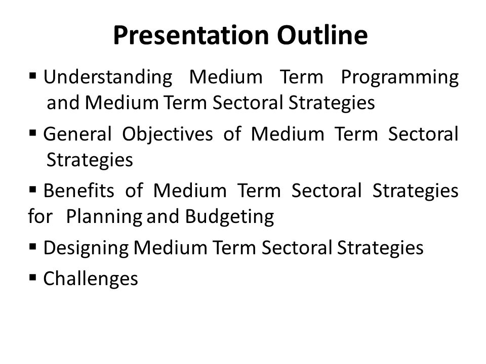 Presentation Outline  Understanding Medium Term Programming and Medium Term Sectoral Strategies  General Objectives of Medium Term Sectoral Strategi