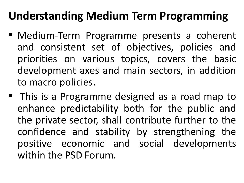 Understanding Medium Term Programming  Medium-Term Programme presents a coherent and consistent set of objectives, policies and priorities on various topics, covers the basic development axes and main sectors, in addition to macro policies.