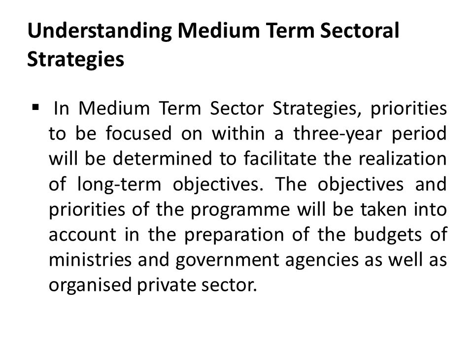 Understanding Medium Term Sectoral Strategies  In Medium Term Sector Strategies, priorities to be focused on within a three-year period will be deter