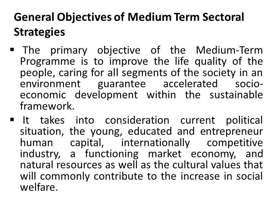 General Objectives of Medium Term Sectoral Strategies  The primary objective of the Medium-Term Programme is to improve the life quality of the people, caring for all segments of the society in an environment guarantee accelerated socio- economic development within the sustainable framework.