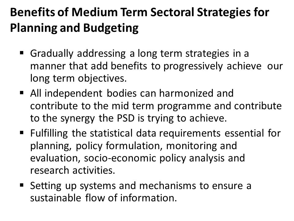 Benefits of Medium Term Sectoral Strategies for Planning and Budgeting  Gradually addressing a long term strategies in a manner that add benefits to