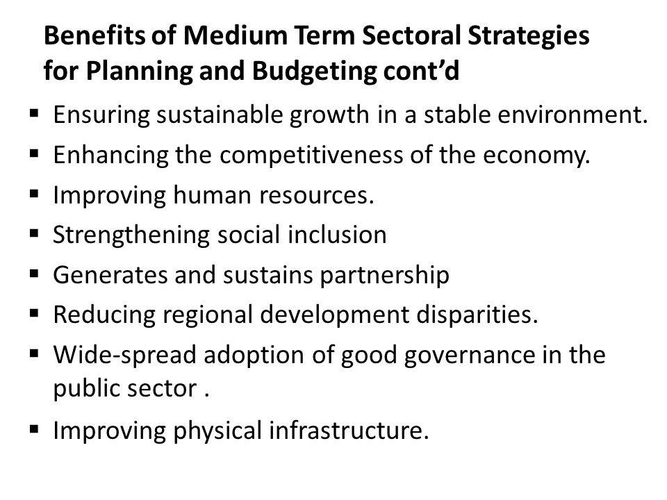Benefits of Medium Term Sectoral Strategies for Planning and Budgeting cont'd  Ensuring sustainable growth in a stable environment.  Enhancing the c