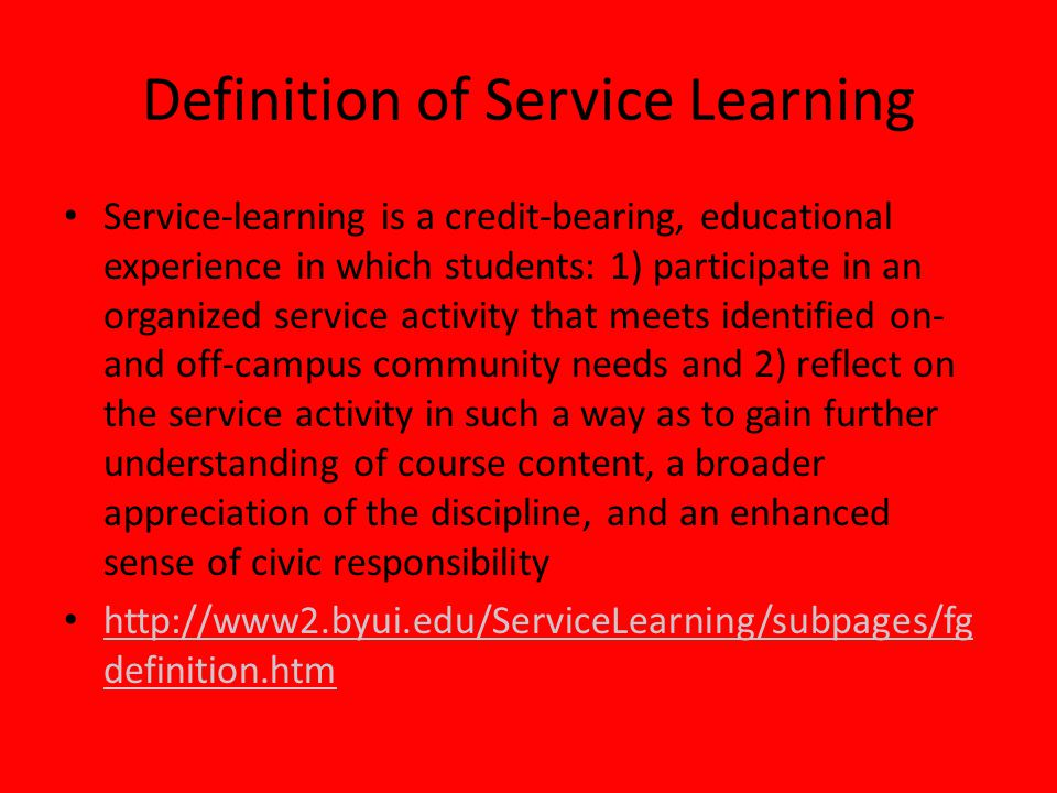 Definition of Service Learning Service-learning is a credit-bearing, educational experience in which students: 1) participate in an organized service activity that meets identified on- and off-campus community needs and 2) reflect on the service activity in such a way as to gain further understanding of course content, a broader appreciation of the discipline, and an enhanced sense of civic responsibility http://www2.byui.edu/ServiceLearning/subpages/fg definition.htm http://www2.byui.edu/ServiceLearning/subpages/fg definition.htm