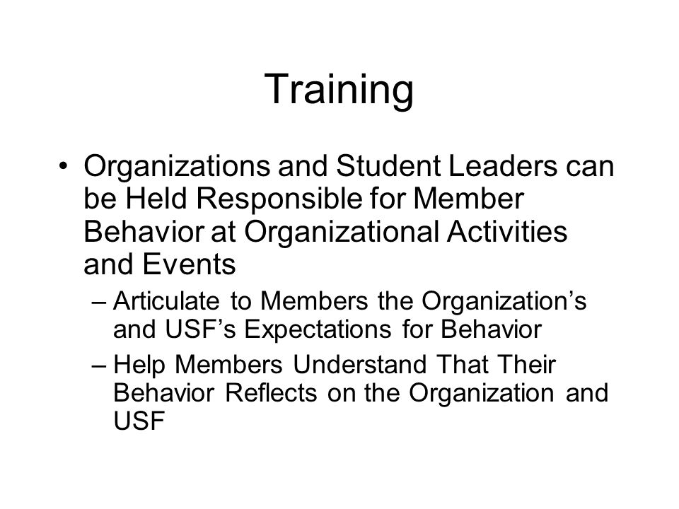 Training Organizations and Student Leaders can be Held Responsible for Member Behavior at Organizational Activities and Events –Articulate to Members the Organization's and USF's Expectations for Behavior –Help Members Understand That Their Behavior Reflects on the Organization and USF