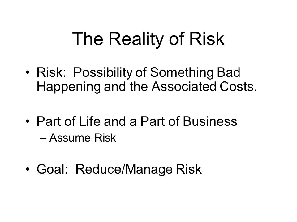 The Reality of Risk Risk: Possibility of Something Bad Happening and the Associated Costs.