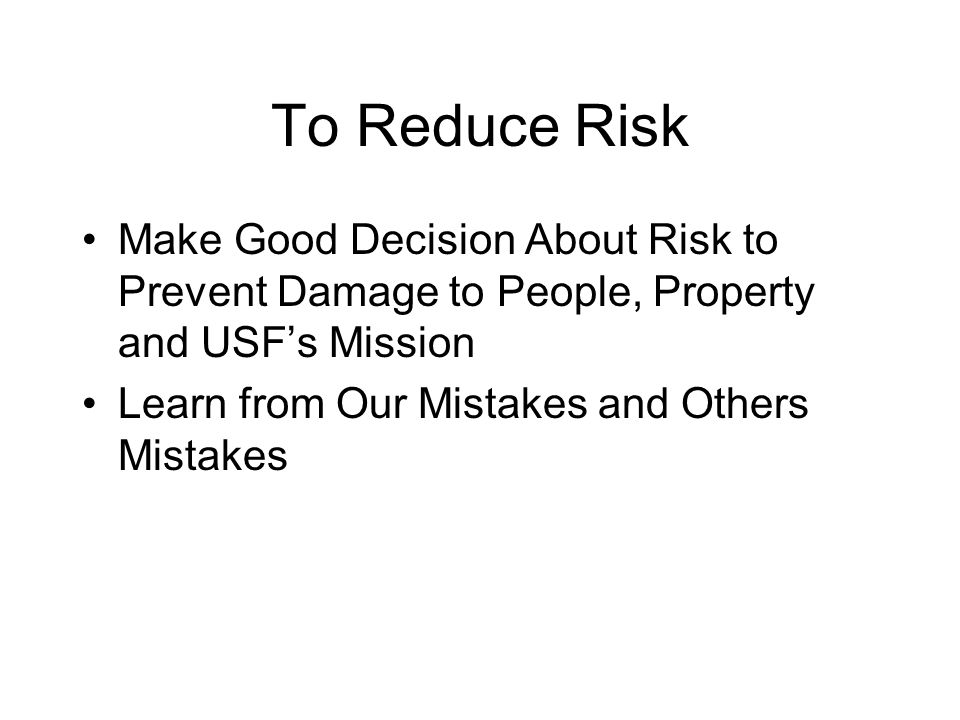 To Reduce Risk Make Good Decision About Risk to Prevent Damage to People, Property and USF's Mission Learn from Our Mistakes and Others Mistakes