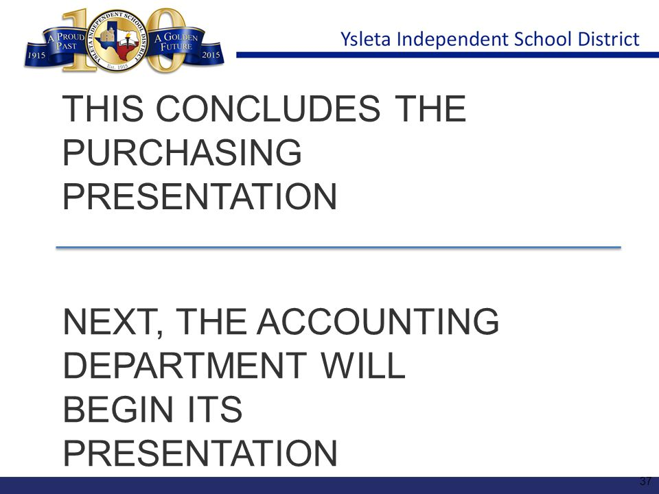 THIS CONCLUDES THE PURCHASING PRESENTATION NEXT, THE ACCOUNTING DEPARTMENT WILL BEGIN ITS PRESENTATION 37