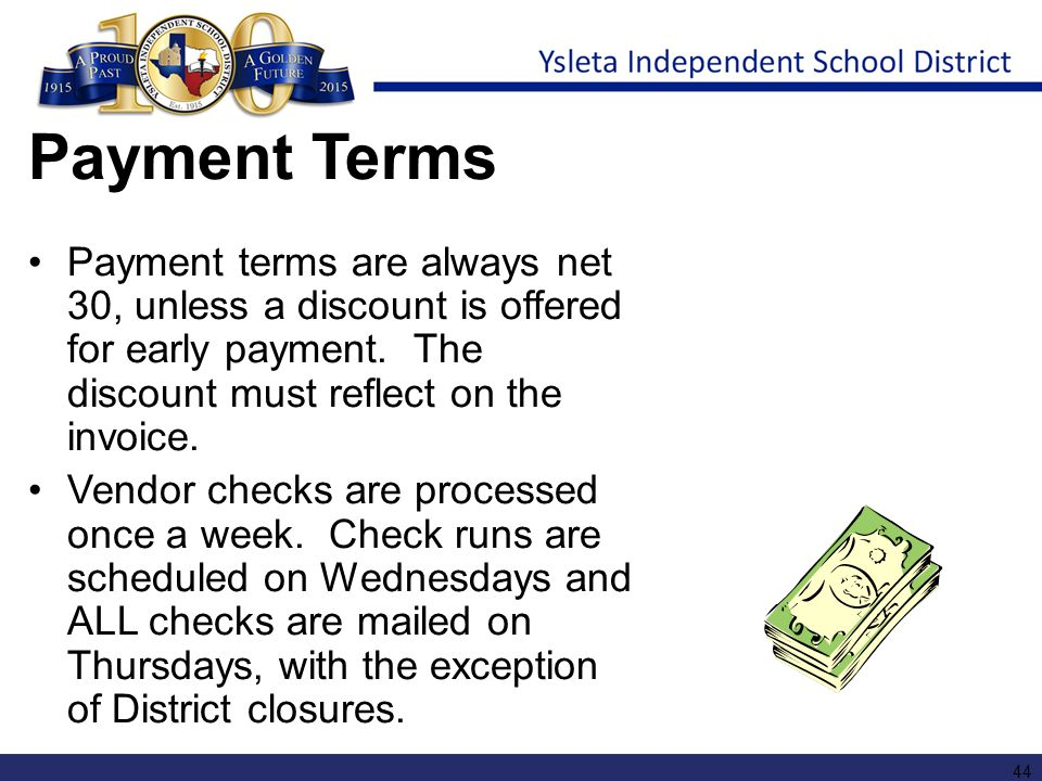 Payment Terms Payment terms are always net 30, unless a discount is offered for early payment. The discount must reflect on the invoice. Vendor checks