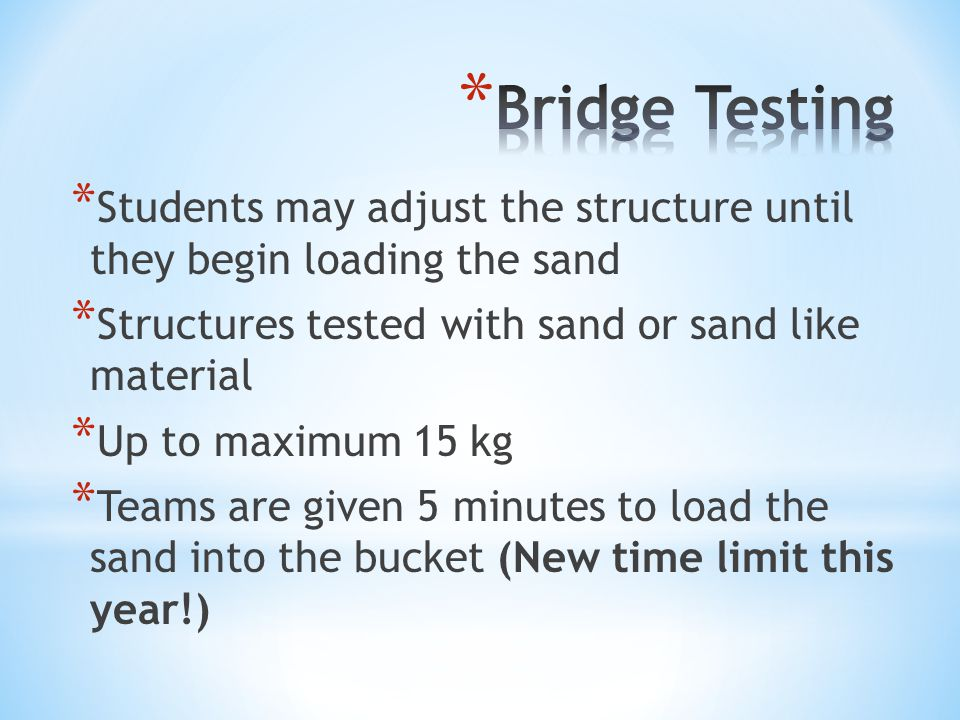 * Students may adjust the structure until they begin loading the sand * Structures tested with sand or sand like material * Up to maximum 15 kg * Teams are given 5 minutes to load the sand into the bucket (New time limit this year!)