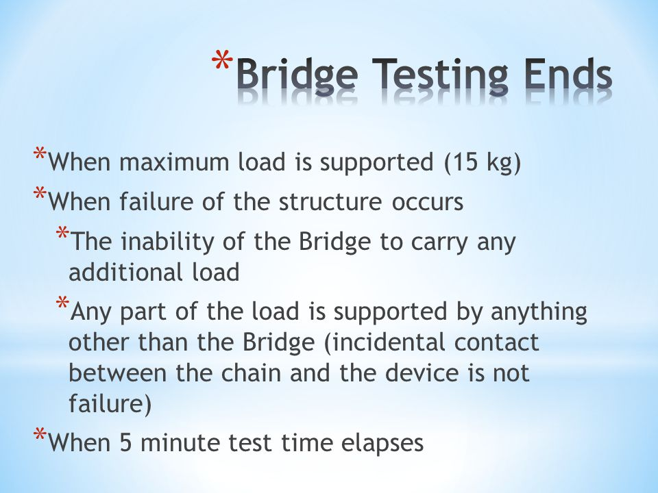 * When maximum load is supported (15 kg) * When failure of the structure occurs * The inability of the Bridge to carry any additional load * Any part of the load is supported by anything other than the Bridge (incidental contact between the chain and the device is not failure) * When 5 minute test time elapses