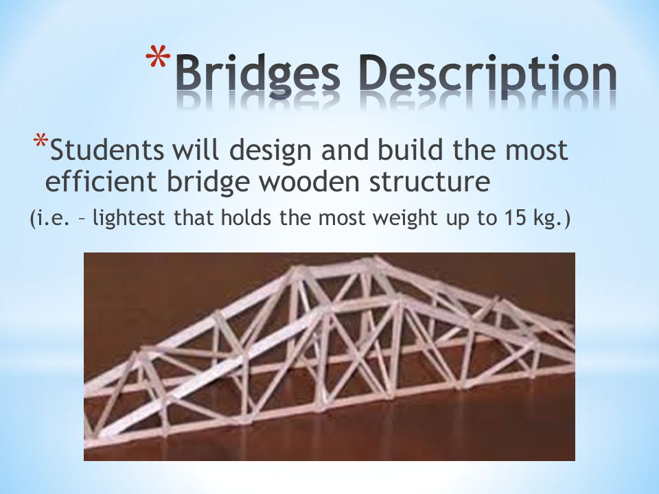 * Students will design and build the most efficient bridge wooden structure (i.e.