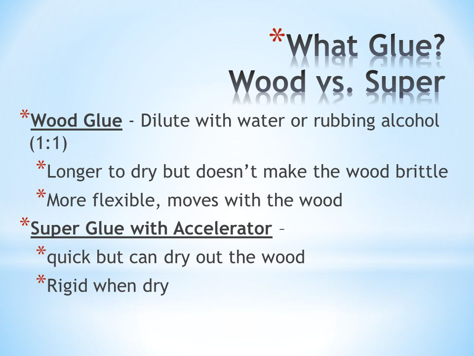 * Wood Glue - Dilute with water or rubbing alcohol (1:1) * Longer to dry but doesn't make the wood brittle * More flexible, moves with the wood * Super Glue with Accelerator – * quick but can dry out the wood * Rigid when dry