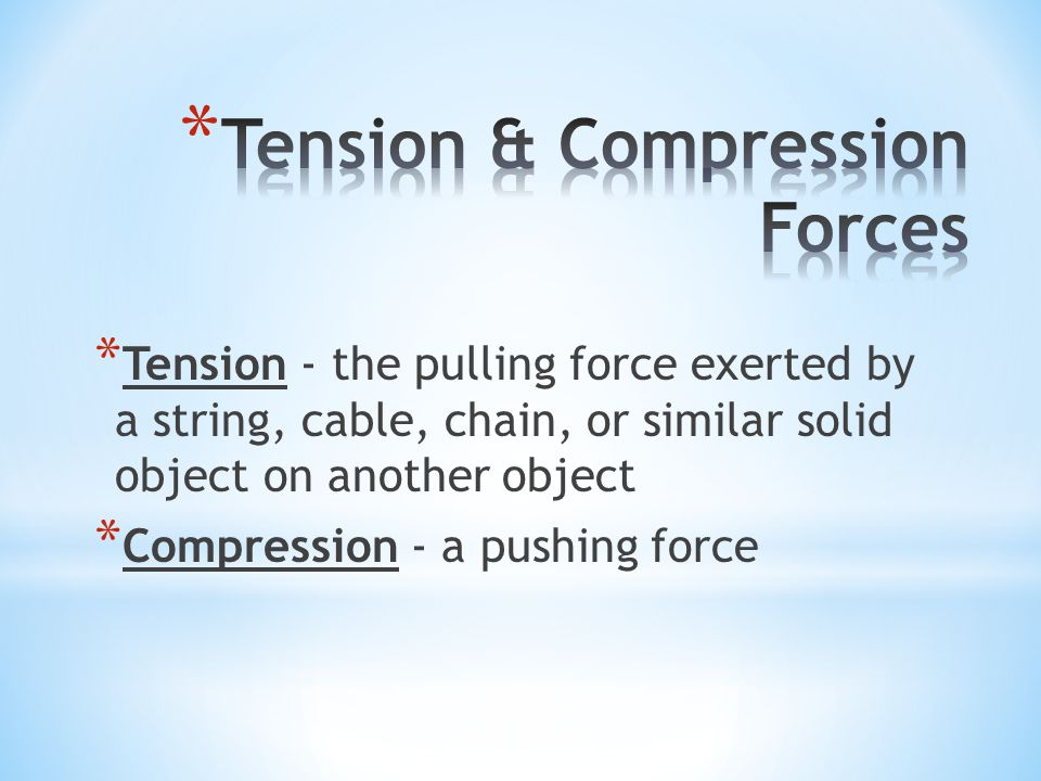 * Tension - the pulling force exerted by a string, cable, chain, or similar solid object on another object * Compression - a pushing force