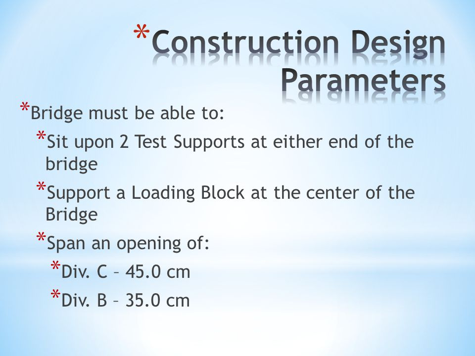 * Bridge must be able to: * Sit upon 2 Test Supports at either end of the bridge * Support a Loading Block at the center of the Bridge * Span an opening of: * Div.