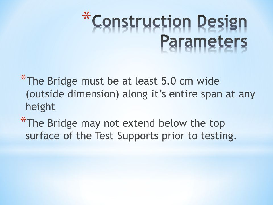 * The Bridge must be at least 5.0 cm wide (outside dimension) along it's entire span at any height * The Bridge may not extend below the top surface of the Test Supports prior to testing.