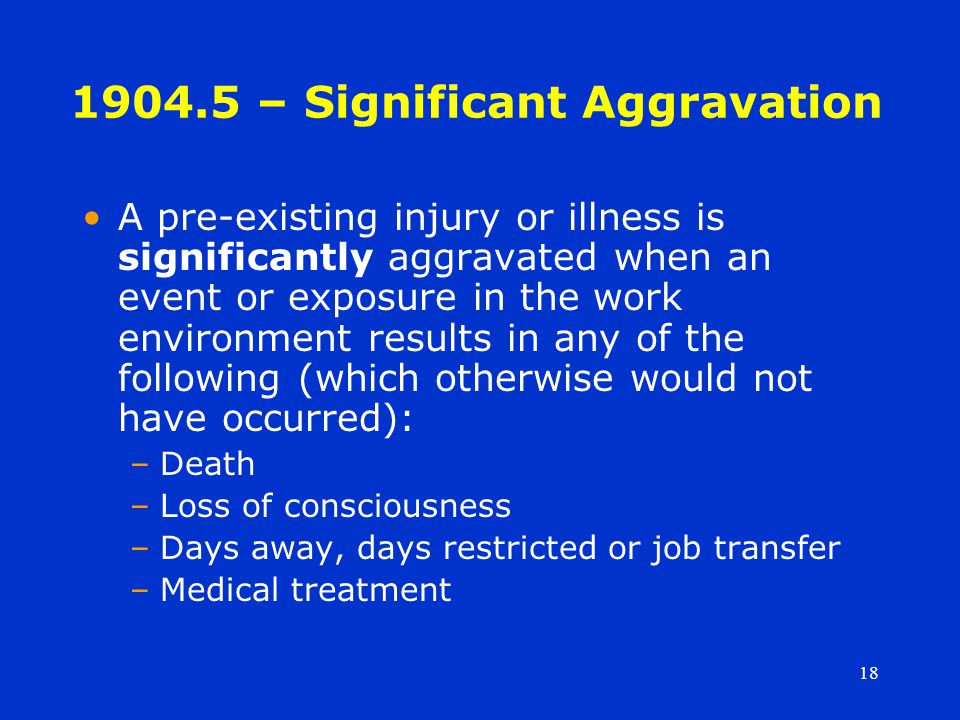 18 1904.5 – Significant Aggravation A pre-existing injury or illness is significantly aggravated when an event or exposure in the work environment results in any of the following (which otherwise would not have occurred): –Death –Loss of consciousness –Days away, days restricted or job transfer –Medical treatment