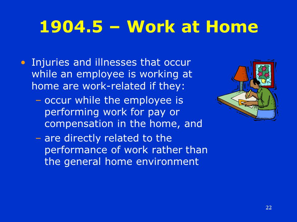 22 1904.5 – Work at Home Injuries and illnesses that occur while an employee is working at home are work-related if they: –occur while the employee is performing work for pay or compensation in the home, and –are directly related to the performance of work rather than the general home environment