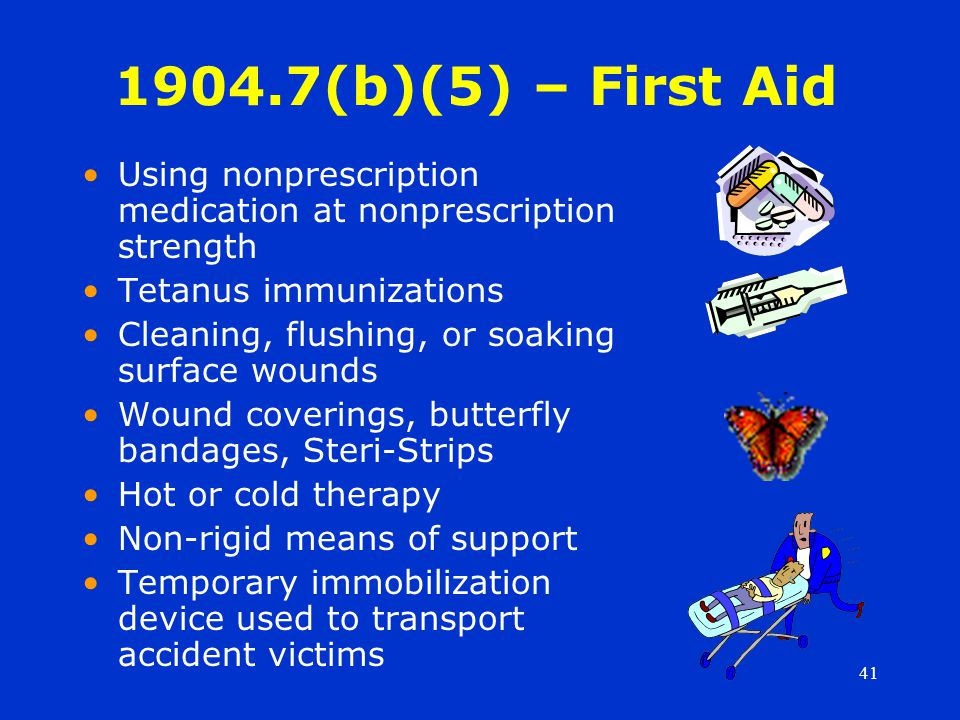 41 1904.7(b)(5) – First Aid Using nonprescription medication at nonprescription strength Tetanus immunizations Cleaning, flushing, or soaking surface wounds Wound coverings, butterfly bandages, Steri-Strips Hot or cold therapy Non-rigid means of support Temporary immobilization device used to transport accident victims