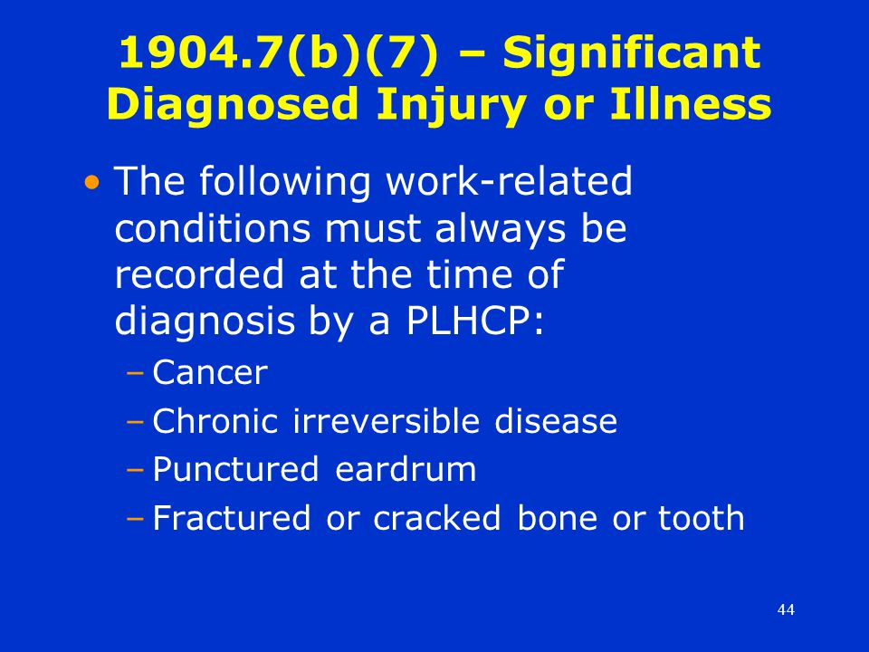 44 The following work-related conditions must always be recorded at the time of diagnosis by a PLHCP: –Cancer –Chronic irreversible disease –Punctured eardrum –Fractured or cracked bone or tooth 1904.7(b)(7) – Significant Diagnosed Injury or Illness
