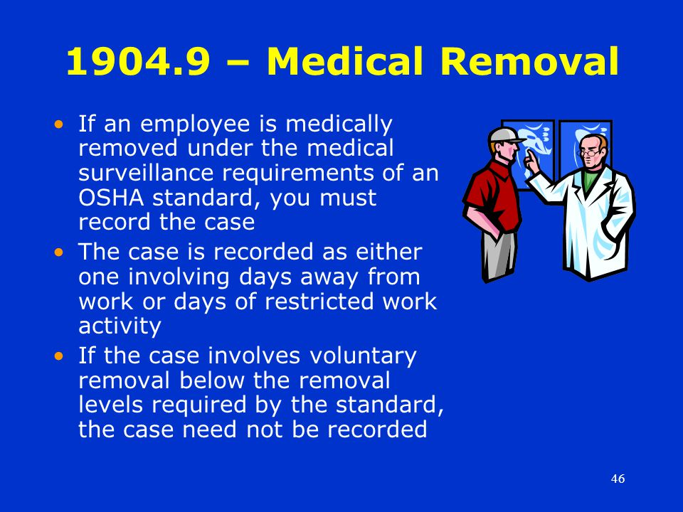 46 1904.9 – Medical Removal If an employee is medically removed under the medical surveillance requirements of an OSHA standard, you must record the case The case is recorded as either one involving days away from work or days of restricted work activity If the case involves voluntary removal below the removal levels required by the standard, the case need not be recorded