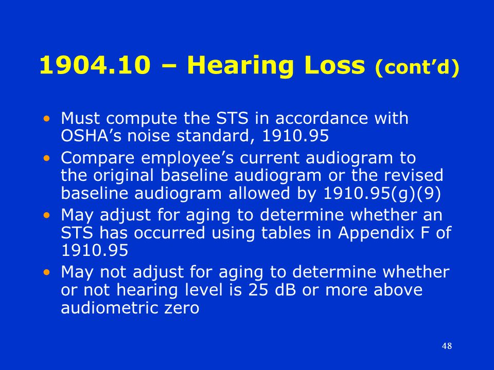 48 1904.10 – Hearing Loss (cont'd) Must compute the STS in accordance with OSHA's noise standard, 1910.95 Compare employee's current audiogram to the original baseline audiogram or the revised baseline audiogram allowed by 1910.95(g)(9) May adjust for aging to determine whether an STS has occurred using tables in Appendix F of 1910.95 May not adjust for aging to determine whether or not hearing level is 25 dB or more above audiometric zero