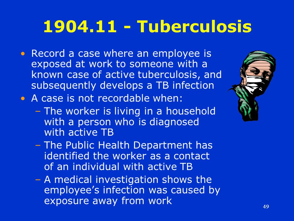 49 1904.11 - Tuberculosis Record a case where an employee is exposed at work to someone with a known case of active tuberculosis, and subsequently develops a TB infection A case is not recordable when: –The worker is living in a household with a person who is diagnosed with active TB –The Public Health Department has identified the worker as a contact of an individual with active TB –A medical investigation shows the employee's infection was caused by exposure away from work
