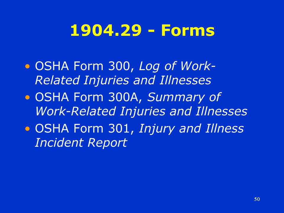 50 1904.29 - Forms OSHA Form 300, Log of Work- Related Injuries and Illnesses OSHA Form 300A, Summary of Work-Related Injuries and Illnesses OSHA Form 301, Injury and Illness Incident Report