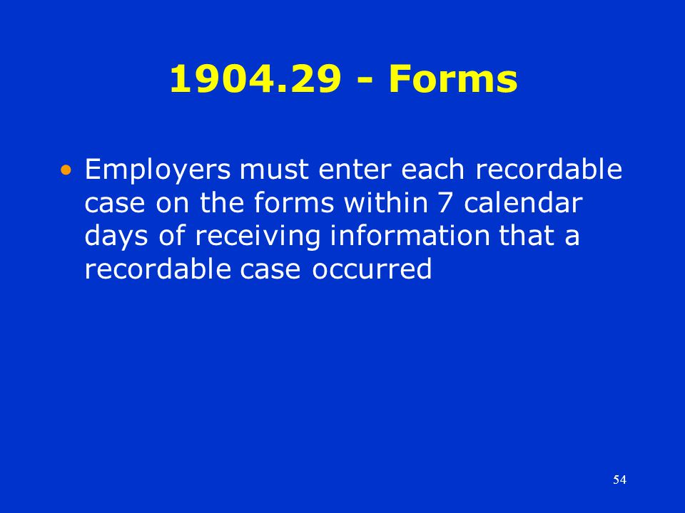 54 1904.29 - Forms Employers must enter each recordable case on the forms within 7 calendar days of receiving information that a recordable case occurred