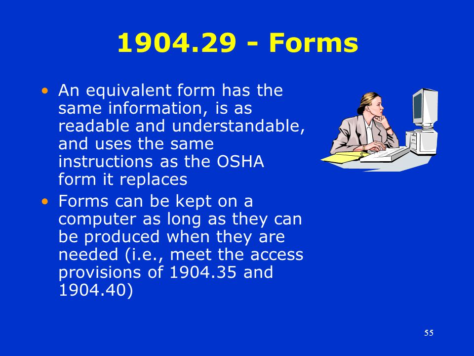 55 1904.29 - Forms An equivalent form has the same information, is as readable and understandable, and uses the same instructions as the OSHA form it replaces Forms can be kept on a computer as long as they can be produced when they are needed (i.e., meet the access provisions of 1904.35 and 1904.40)