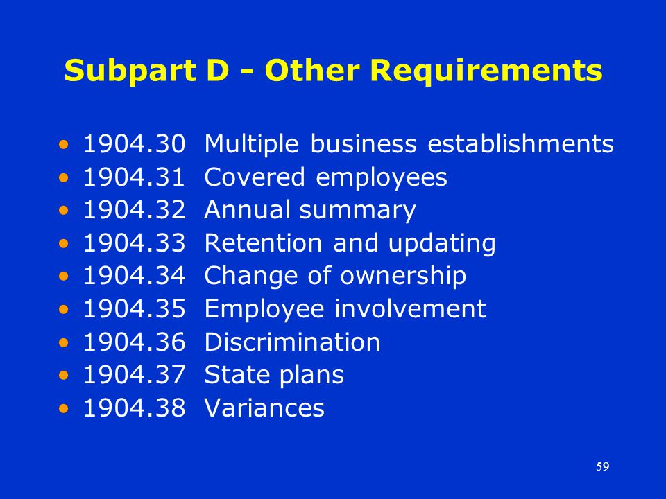 59 Subpart D - Other Requirements 1904.30 Multiple business establishments 1904.31 Covered employees 1904.32 Annual summary 1904.33 Retention and updating 1904.34 Change of ownership 1904.35 Employee involvement 1904.36 Discrimination 1904.37 State plans 1904.38 Variances