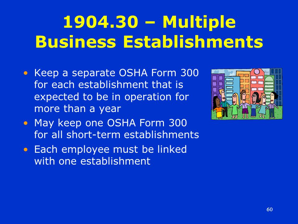 60 1904.30 – Multiple Business Establishments Keep a separate OSHA Form 300 for each establishment that is expected to be in operation for more than a year May keep one OSHA Form 300 for all short-term establishments Each employee must be linked with one establishment
