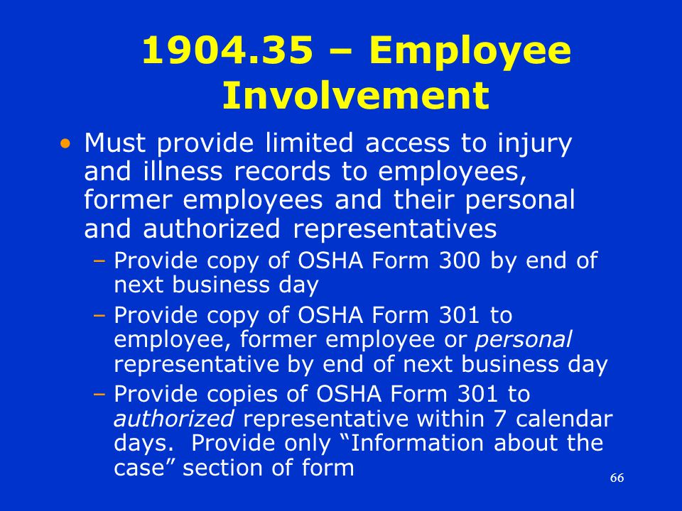 66 1904.35 – Employee Involvement Must provide limited access to injury and illness records to employees, former employees and their personal and authorized representatives –Provide copy of OSHA Form 300 by end of next business day –Provide copy of OSHA Form 301 to employee, former employee or personal representative by end of next business day –Provide copies of OSHA Form 301 to authorized representative within 7 calendar days.