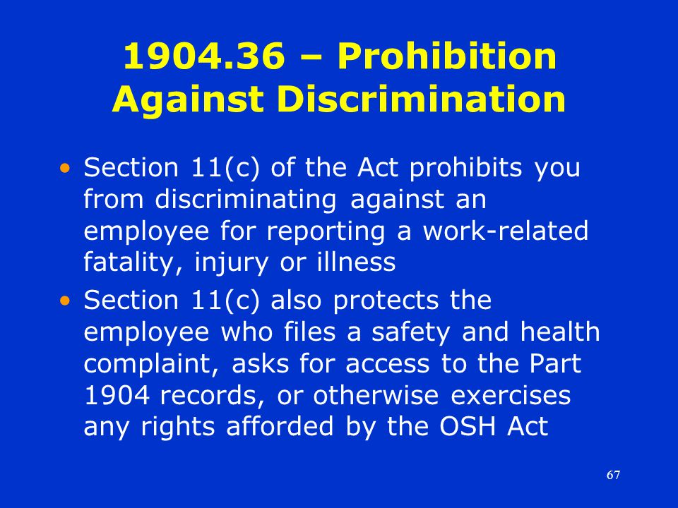 67 1904.36 – Prohibition Against Discrimination Section 11(c) of the Act prohibits you from discriminating against an employee for reporting a work-related fatality, injury or illness Section 11(c) also protects the employee who files a safety and health complaint, asks for access to the Part 1904 records, or otherwise exercises any rights afforded by the OSH Act