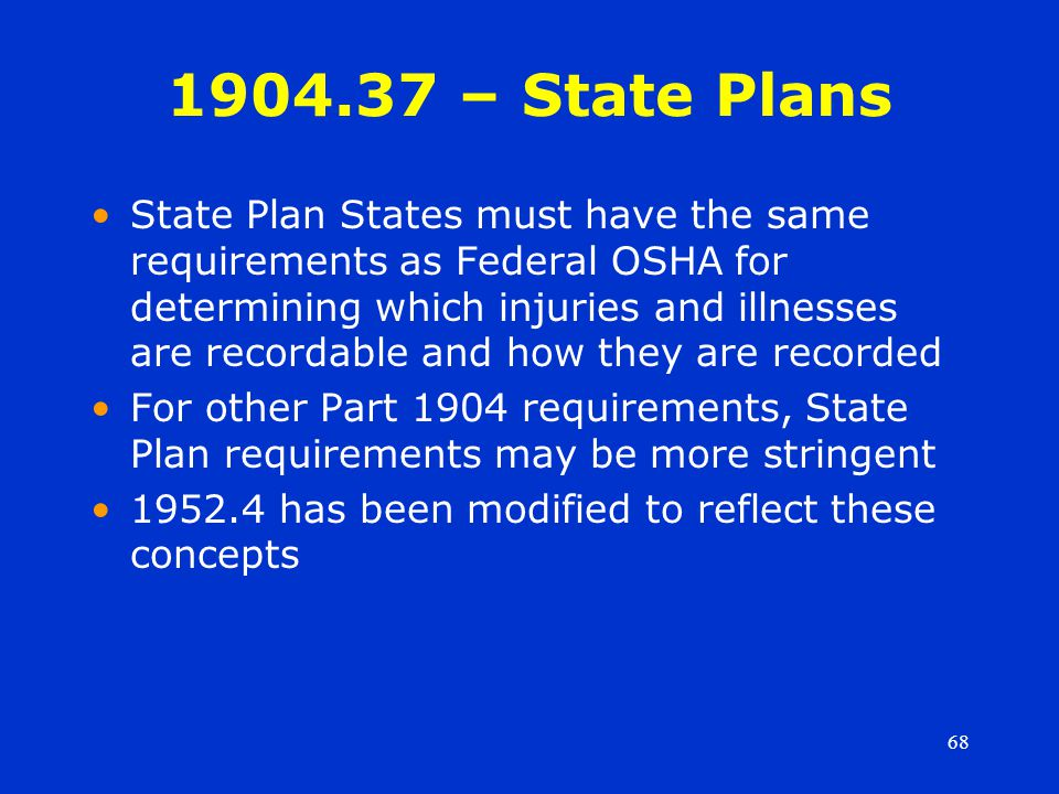 68 1904.37 – State Plans State Plan States must have the same requirements as Federal OSHA for determining which injuries and illnesses are recordable and how they are recorded For other Part 1904 requirements, State Plan requirements may be more stringent 1952.4 has been modified to reflect these concepts