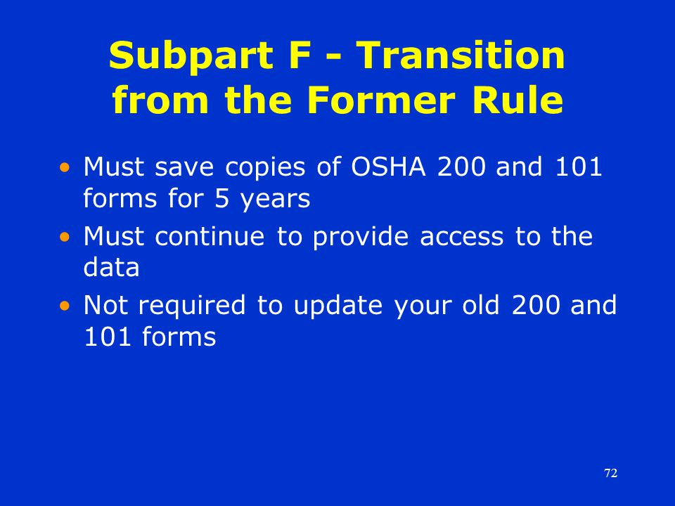 72 Subpart F - Transition from the Former Rule Must save copies of OSHA 200 and 101 forms for 5 years Must continue to provide access to the data Not required to update your old 200 and 101 forms
