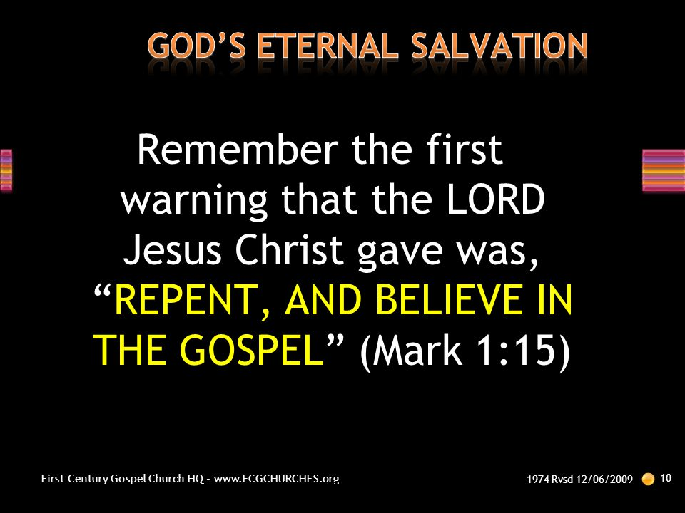 """Remember the first warning that the LORD Jesus Christ gave was, """"REPENT, AND BELIEVE IN THE GOSPEL"""" (Mark 1:15) 1974 Rvsd 12/06/2009 10 First Century"""