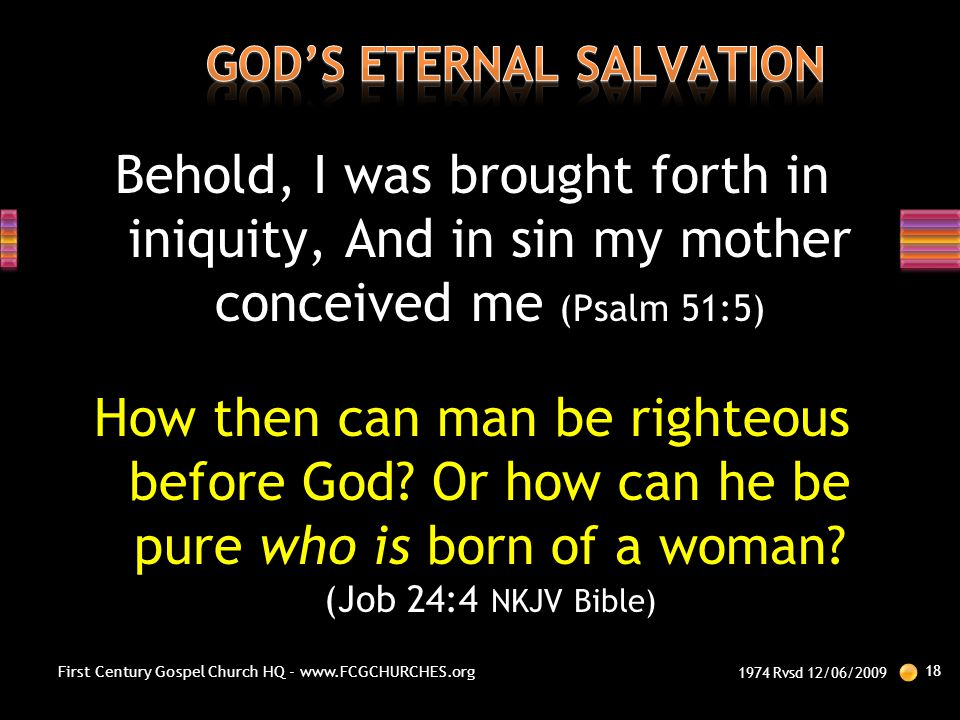 Behold, I was brought forth in iniquity, And in sin my mother conceived me (Psalm 51:5) How then can man be righteous before God? Or how can he be pur
