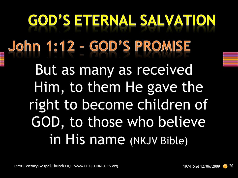 But as many as received Him, to them He gave the right to become children of GOD, to those who believe in His name (NKJV Bible) 1974 Rvsd 12/06/2009 2