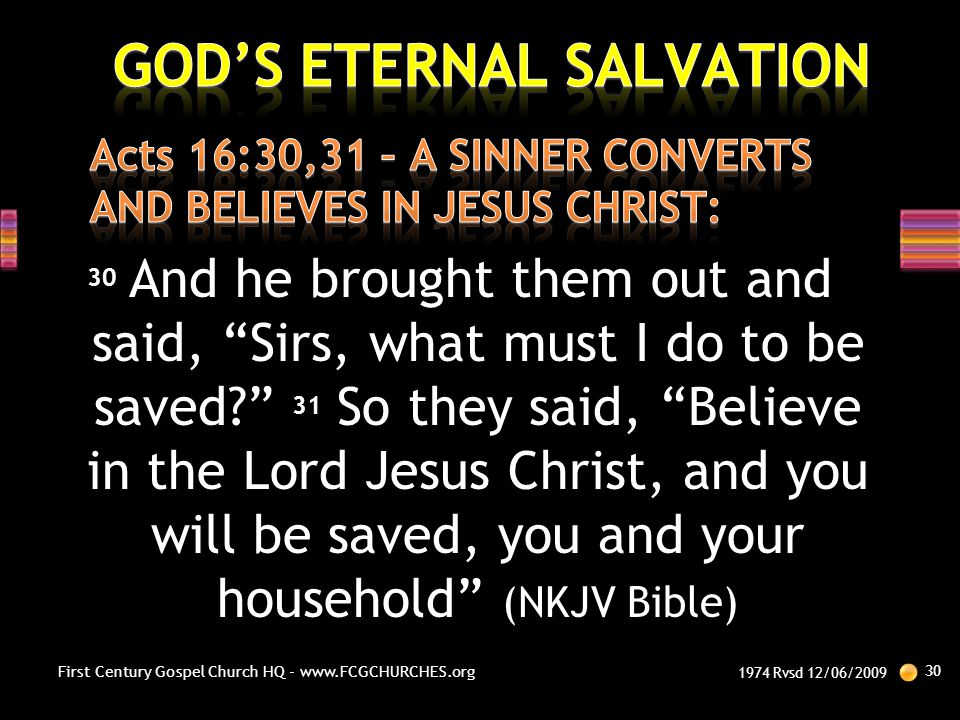 """30 And he brought them out and said, """"Sirs, what must I do to be saved?"""" 31 So they said, """"Believe in the Lord Jesus Christ, and you will be saved, yo"""