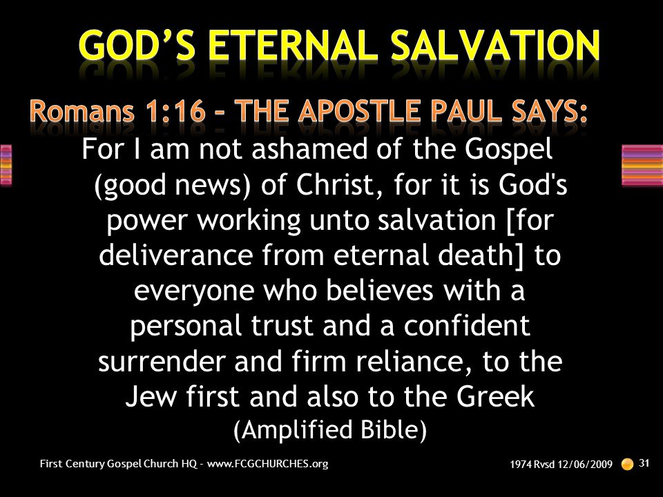 For I am not ashamed of the Gospel (good news) of Christ, for it is God's power working unto salvation [for deliverance from eternal death] to everyon
