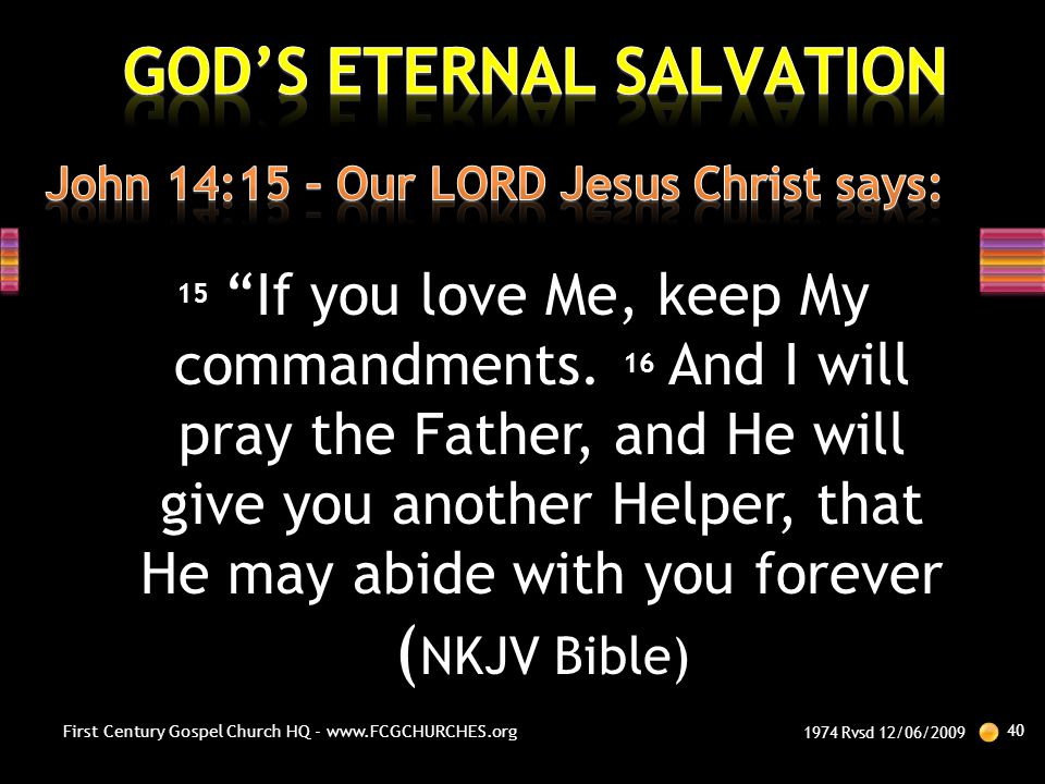 """15 """"If you love Me, keep My commandments. 16 And I will pray the Father, and He will give you another Helper, that He may abide with you forever ( NKJ"""