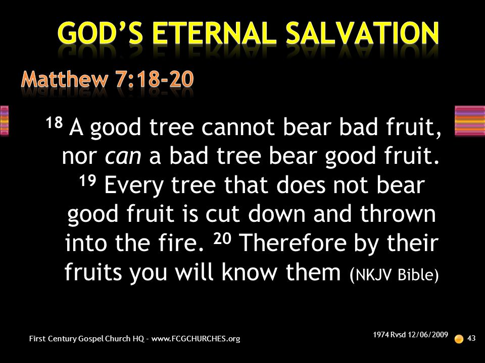 18 A good tree cannot bear bad fruit, nor can a bad tree bear good fruit. 19 Every tree that does not bear good fruit is cut down and thrown into the